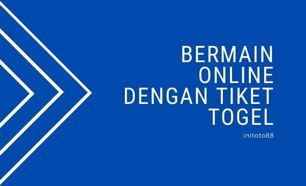 Bermain Online Dengan Tiket Togel